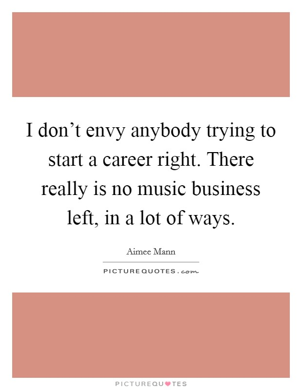 I don't envy anybody trying to start a career right. There really is no music business left, in a lot of ways Picture Quote #1