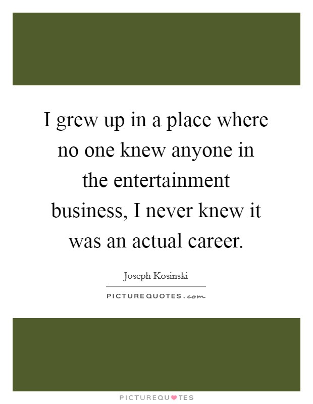 I grew up in a place where no one knew anyone in the entertainment business, I never knew it was an actual career Picture Quote #1
