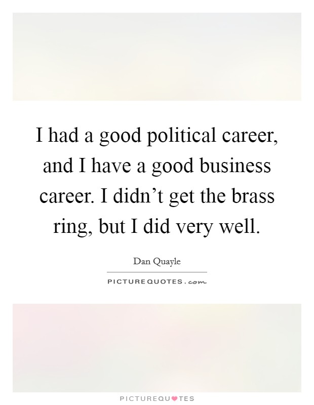 I had a good political career, and I have a good business career. I didn't get the brass ring, but I did very well. Picture Quote #1