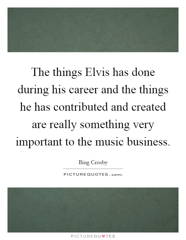 The things Elvis has done during his career and the things he has contributed and created are really something very important to the music business Picture Quote #1