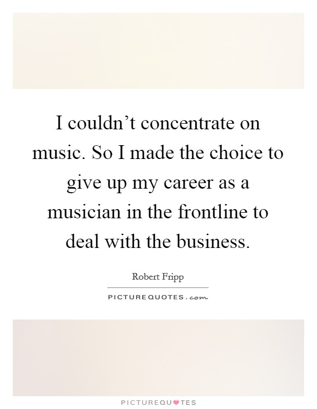 I couldn't concentrate on music. So I made the choice to give up my career as a musician in the frontline to deal with the business Picture Quote #1