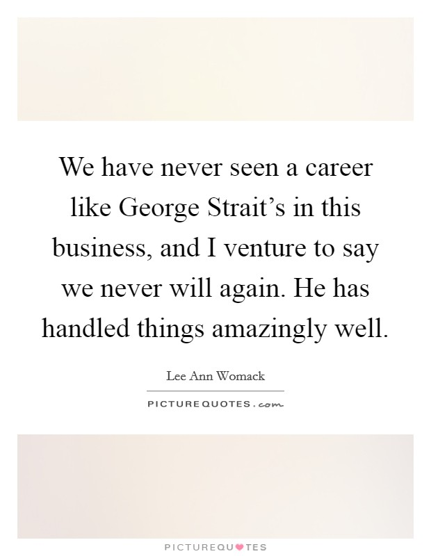 We have never seen a career like George Strait's in this business, and I venture to say we never will again. He has handled things amazingly well. Picture Quote #1