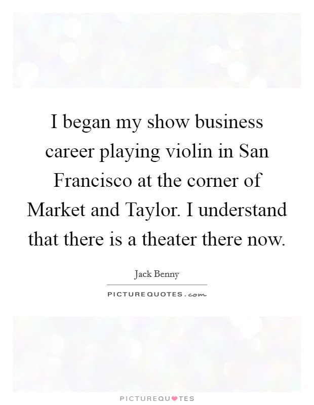 I began my show business career playing violin in San Francisco at the corner of Market and Taylor. I understand that there is a theater there now Picture Quote #1