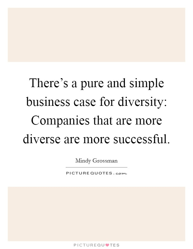 There's a pure and simple business case for diversity: Companies that are more diverse are more successful Picture Quote #1