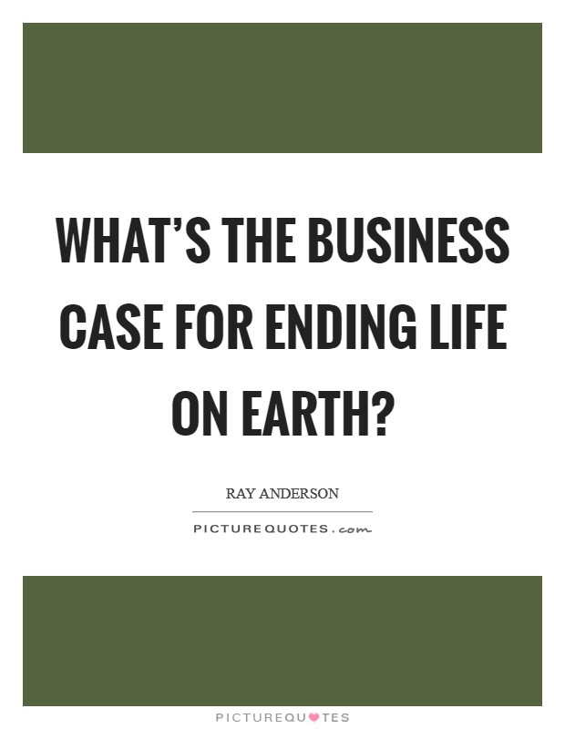 What's the business case for ending life on earth? Picture Quote #1