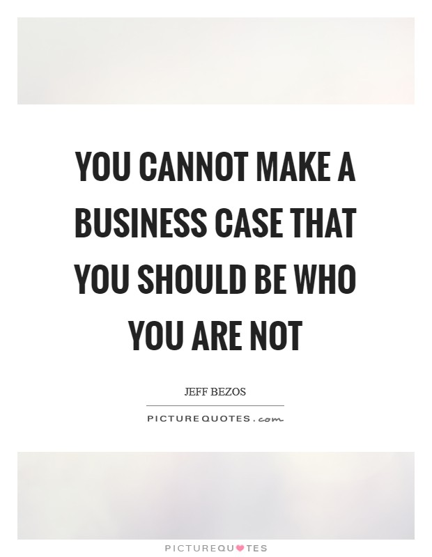 You cannot make a business case that you should be who you are not Picture Quote #1