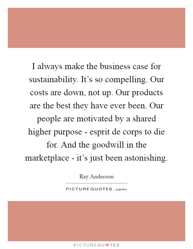 I always make the business case for sustainability. It's so compelling. Our costs are down, not up. Our products are the best they have ever been. Our people are motivated by a shared higher purpose - esprit de corps to die for. And the goodwill in the marketplace - it's just been astonishing Picture Quote #1