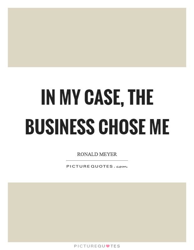 In my case, the business chose me Picture Quote #1