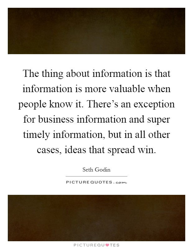 The thing about information is that information is more valuable when people know it. There's an exception for business information and super timely information, but in all other cases, ideas that spread win Picture Quote #1