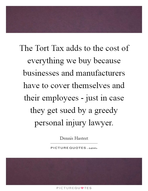 The Tort Tax adds to the cost of everything we buy because businesses and manufacturers have to cover themselves and their employees - just in case they get sued by a greedy personal injury lawyer Picture Quote #1