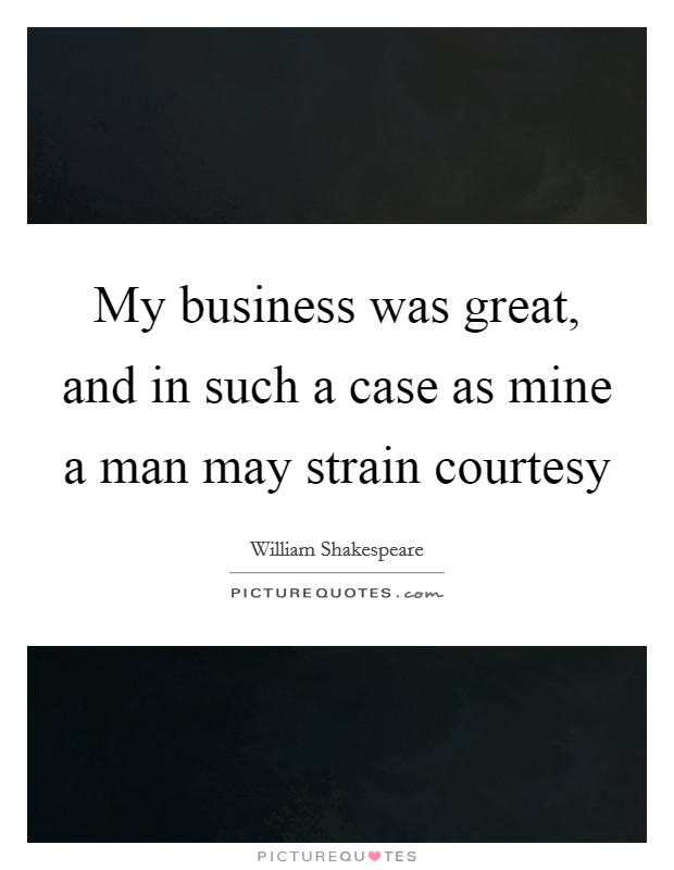 My business was great, and in such a case as mine a man may strain courtesy Picture Quote #1