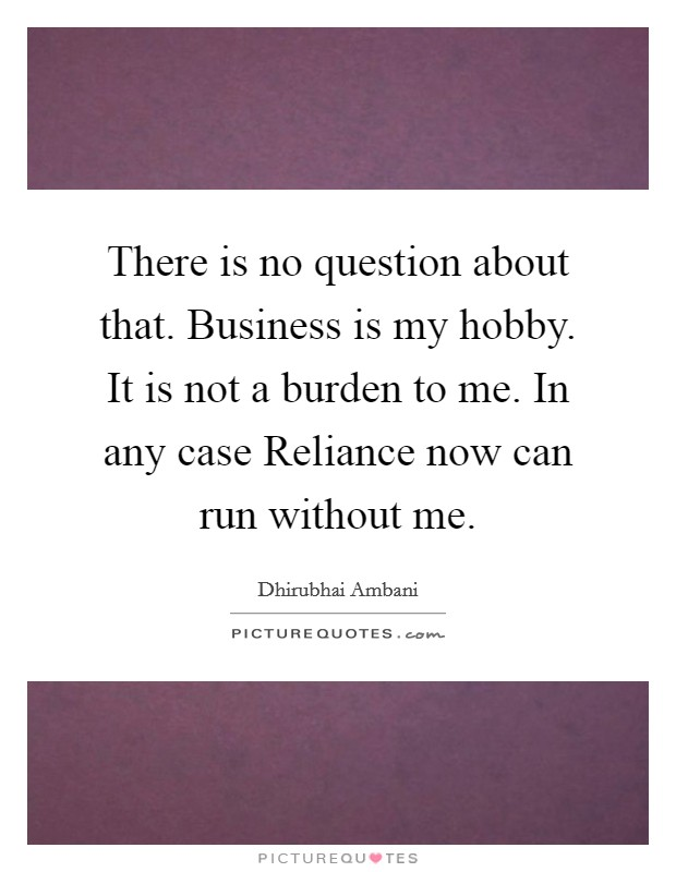 There is no question about that. Business is my hobby. It is not a burden to me. In any case Reliance now can run without me Picture Quote #1