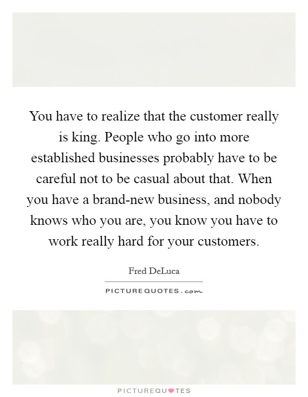 You have to realize that the customer really is king. People who go into more established businesses probably have to be careful not to be casual about that. When you have a brand-new business, and nobody knows who you are, you know you have to work really hard for your customers Picture Quote #1