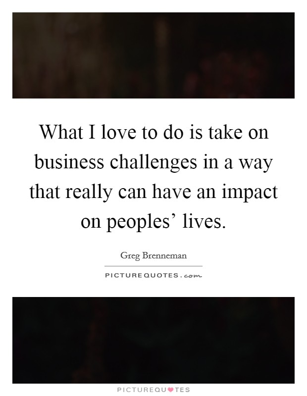 What I love to do is take on business challenges in a way that really can have an impact on peoples' lives Picture Quote #1