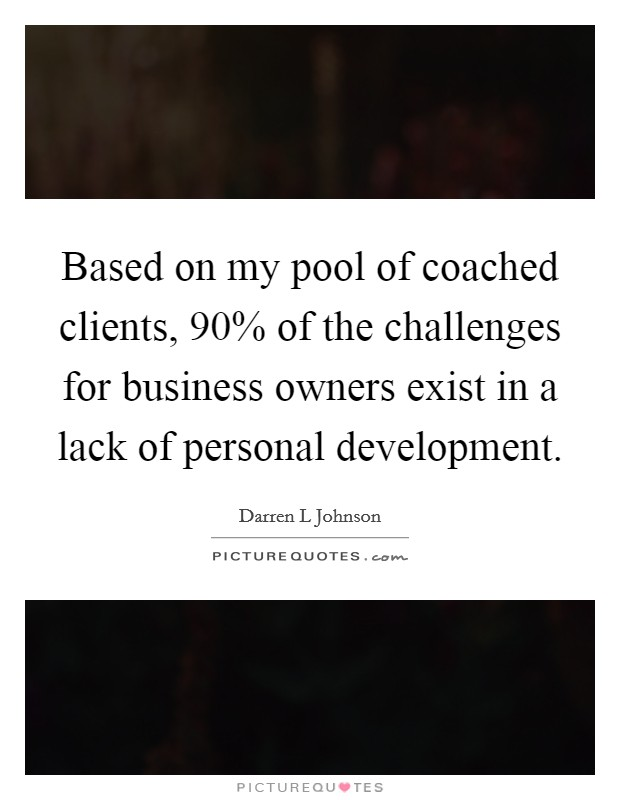 Based on my pool of coached clients, 90% of the challenges for business owners exist in a lack of personal development Picture Quote #1