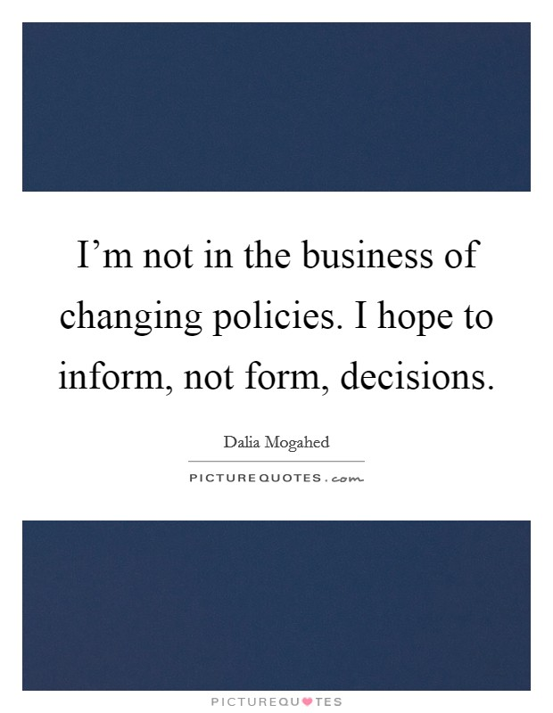 I'm not in the business of changing policies. I hope to inform, not form, decisions Picture Quote #1
