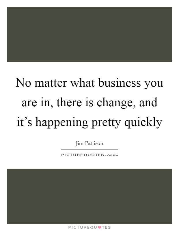 No matter what business you are in, there is change, and it's happening pretty quickly Picture Quote #1