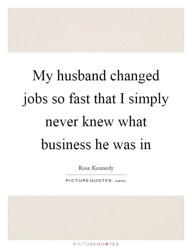 My husband changed jobs so fast that I simply never knew what business he was in Picture Quote #1