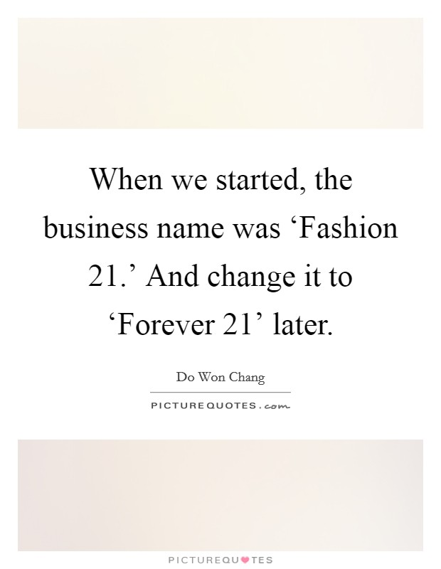 When we started, the business name was 'Fashion 21.' And change it to 'Forever 21' later. Picture Quote #1
