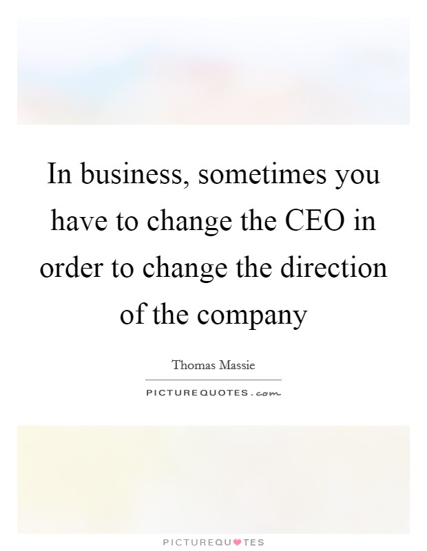 In business, sometimes you have to change the CEO in order to change the direction of the company Picture Quote #1
