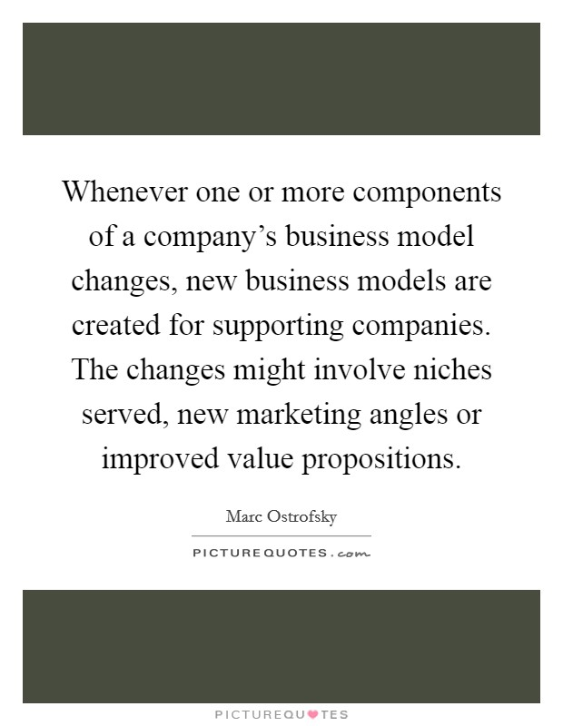 Whenever one or more components of a company's business model changes, new business models are created for supporting companies. The changes might involve niches served, new marketing angles or improved value propositions Picture Quote #1