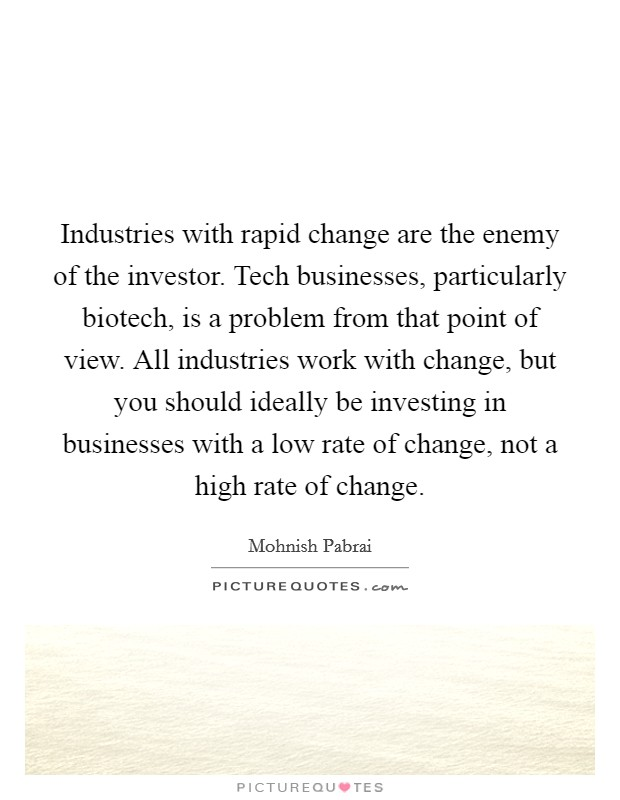 Industries with rapid change are the enemy of the investor. Tech businesses, particularly biotech, is a problem from that point of view. All industries work with change, but you should ideally be investing in businesses with a low rate of change, not a high rate of change Picture Quote #1