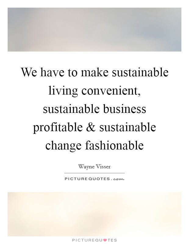 We have to make sustainable living convenient, sustainable business profitable and sustainable change fashionable Picture Quote #1