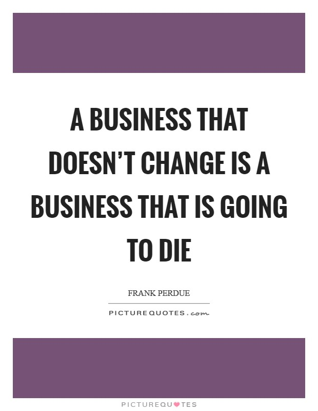A business that doesn't change is a business that is going to die Picture Quote #1