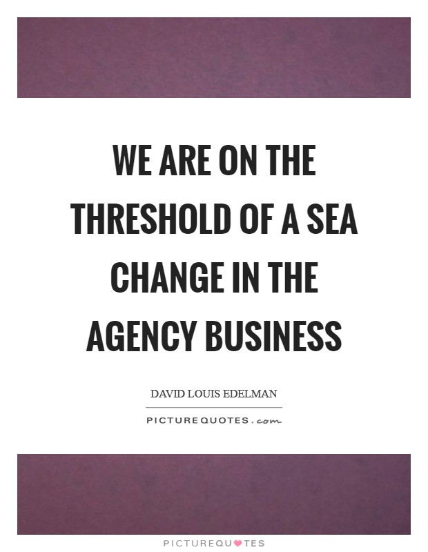 We are on the threshold of a sea change in the agency business Picture Quote #1