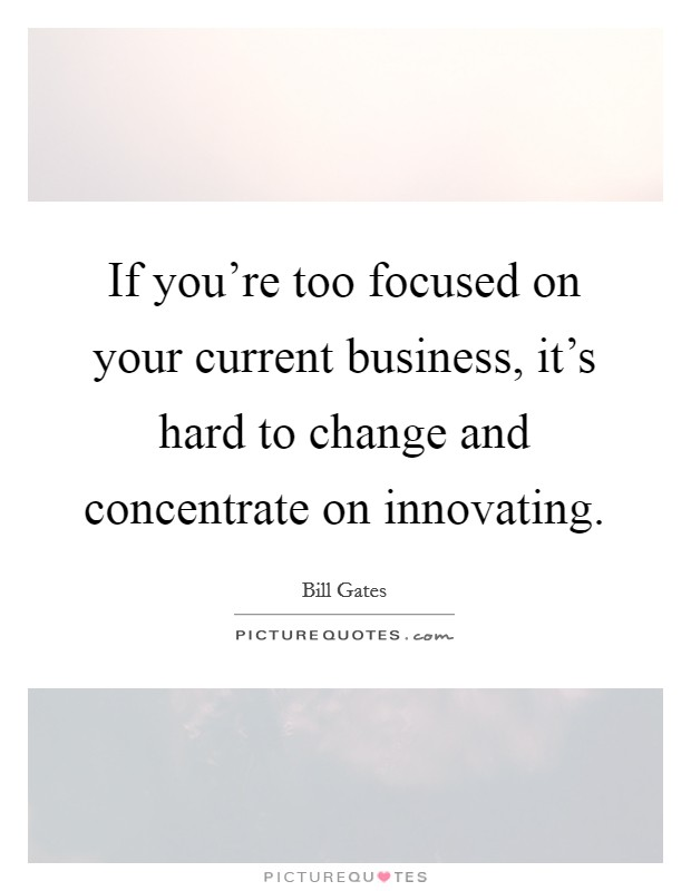 If you're too focused on your current business, it's hard to change and concentrate on innovating Picture Quote #1