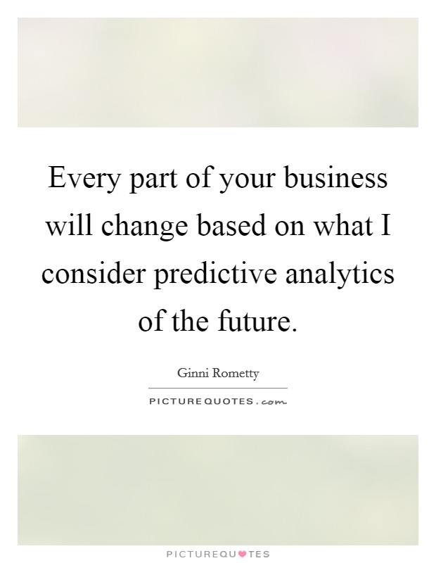 Every part of your business will change based on what I consider predictive analytics of the future Picture Quote #1