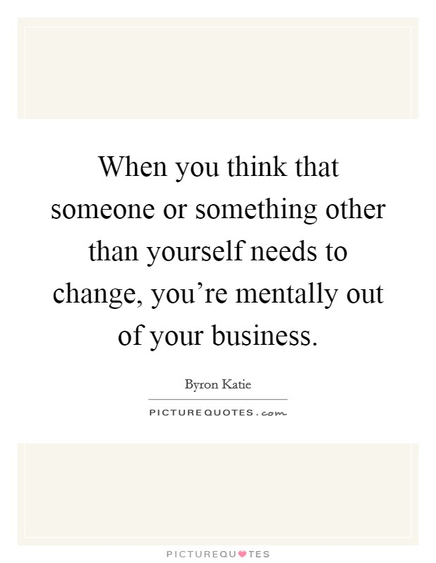 When you think that someone or something other than yourself needs to change, you're mentally out of your business Picture Quote #1