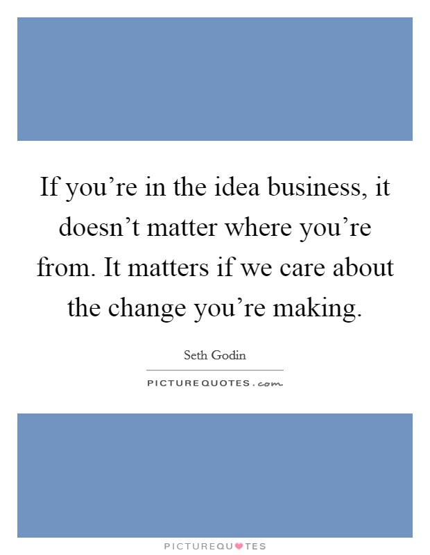 If you're in the idea business, it doesn't matter where you're from. It matters if we care about the change you're making Picture Quote #1