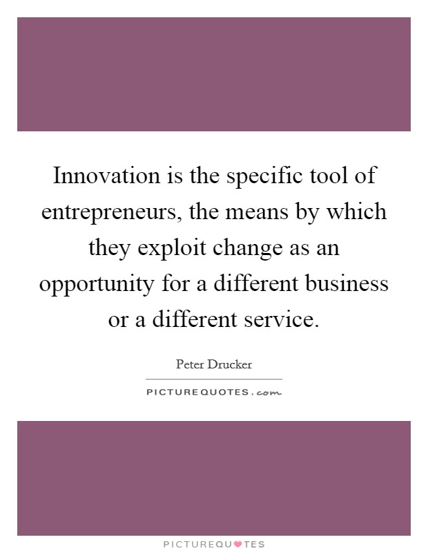 Innovation is the specific tool of entrepreneurs, the means by which they exploit change as an opportunity for a different business or a different service Picture Quote #1