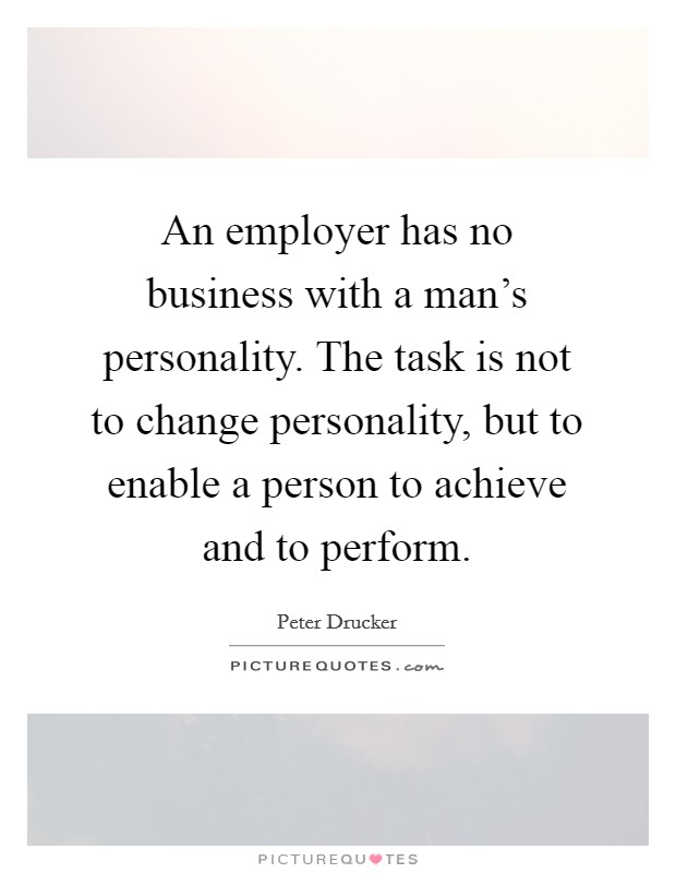 An employer has no business with a man's personality. The task is not to change personality, but to enable a person to achieve and to perform Picture Quote #1