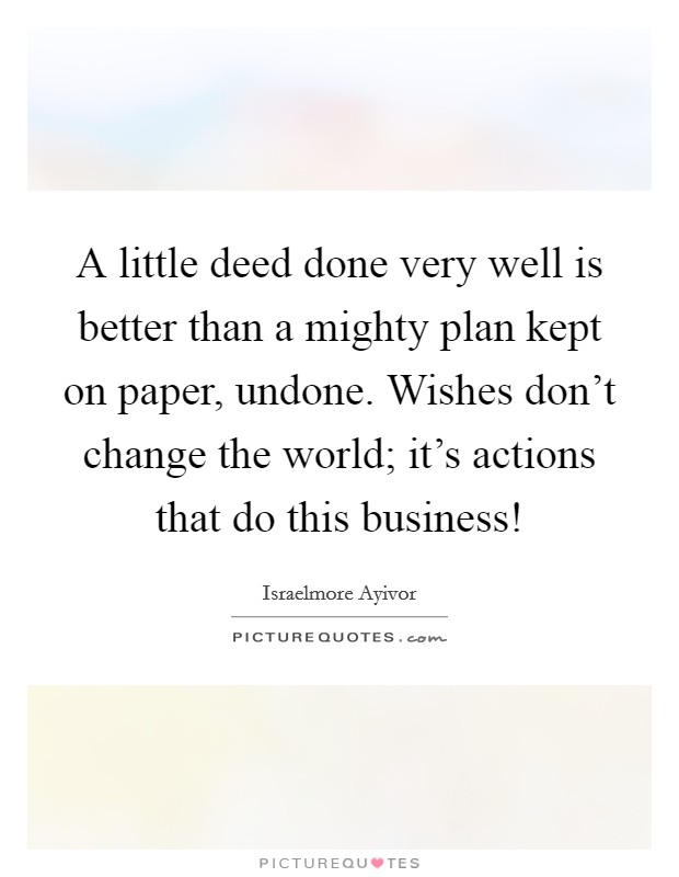 A little deed done very well is better than a mighty plan kept on paper, undone. Wishes don't change the world; it's actions that do this business! Picture Quote #1