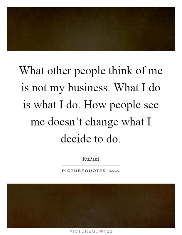 What other people think of me is not my business. What I do is what I do. How people see me doesn't change what I decide to do Picture Quote #1