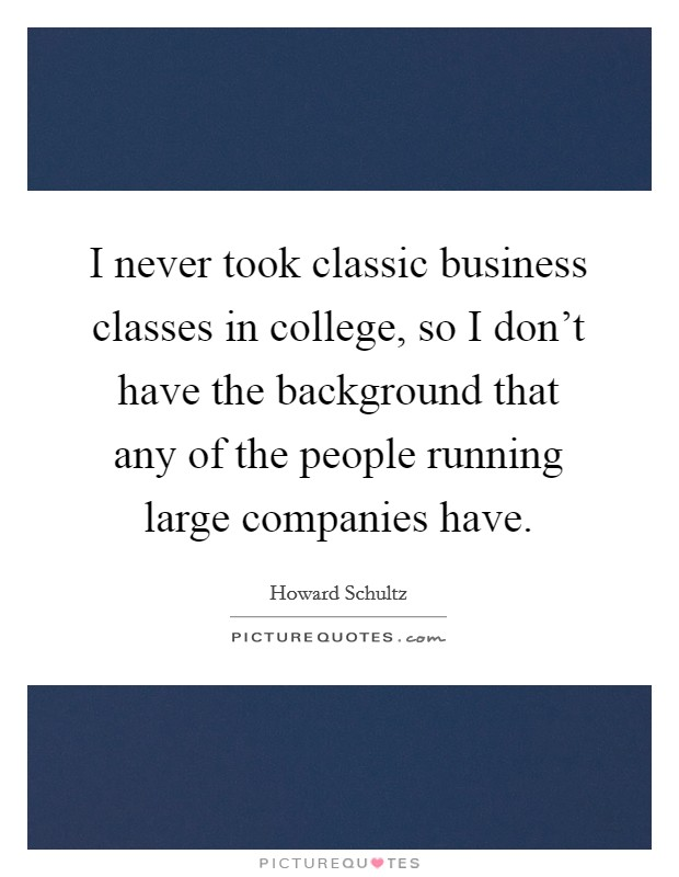 I never took classic business classes in college, so I don't have the background that any of the people running large companies have Picture Quote #1