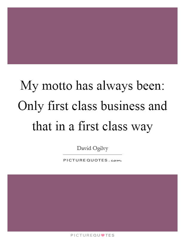 My motto has always been: Only first class business and that in a first class way Picture Quote #1