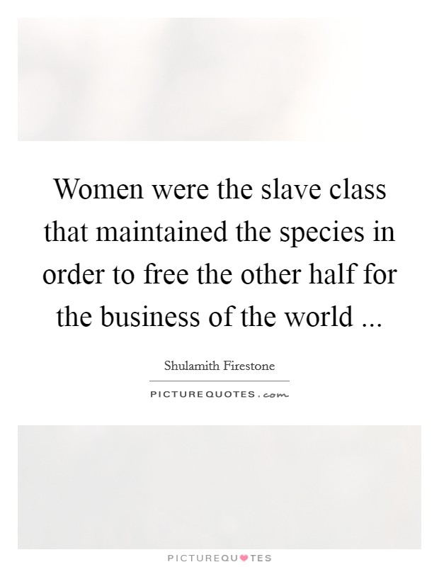 Women were the slave class that maintained the species in order to free the other half for the business of the world  Picture Quote #1