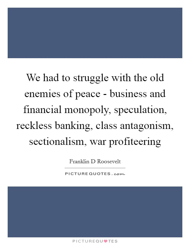 We had to struggle with the old enemies of peace - business and financial monopoly, speculation, reckless banking, class antagonism, sectionalism, war profiteering Picture Quote #1