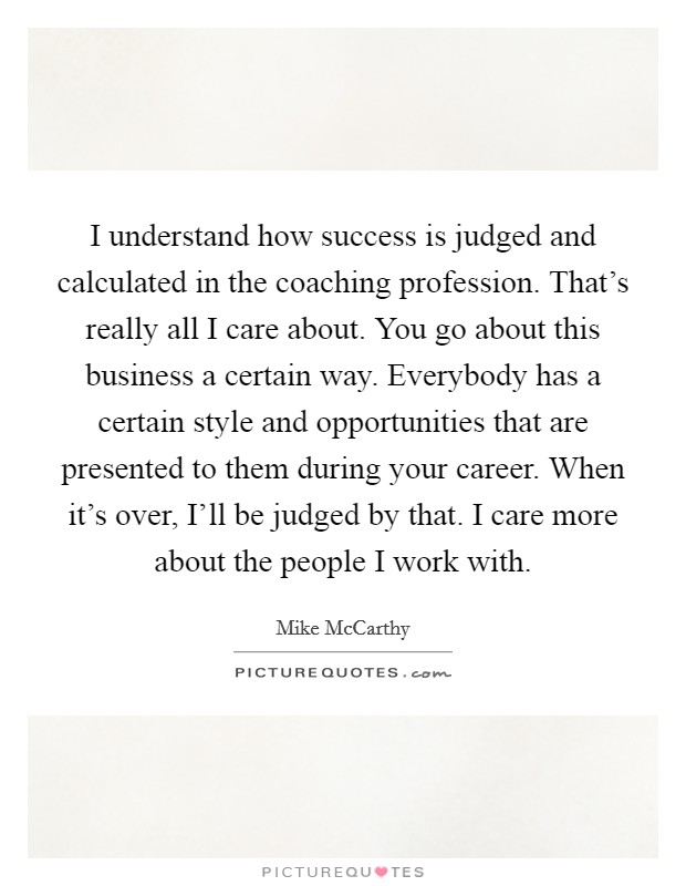 I understand how success is judged and calculated in the coaching profession. That's really all I care about. You go about this business a certain way. Everybody has a certain style and opportunities that are presented to them during your career. When it's over, I'll be judged by that. I care more about the people I work with Picture Quote #1