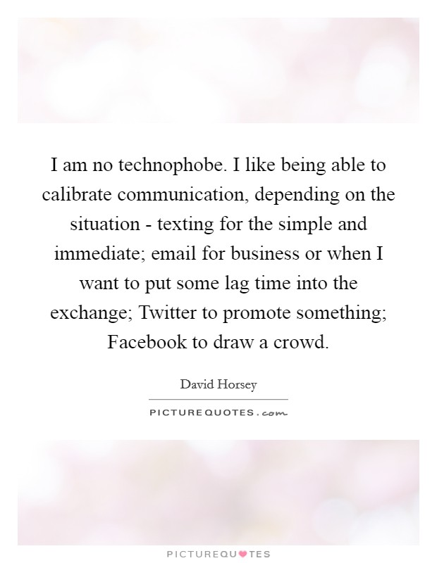 I am no technophobe. I like being able to calibrate communication, depending on the situation - texting for the simple and immediate; email for business or when I want to put some lag time into the exchange; Twitter to promote something; Facebook to draw a crowd Picture Quote #1
