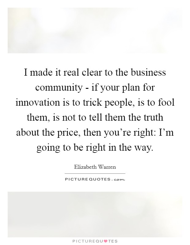 I made it real clear to the business community - if your plan for innovation is to trick people, is to fool them, is not to tell them the truth about the price, then you're right: I'm going to be right in the way Picture Quote #1