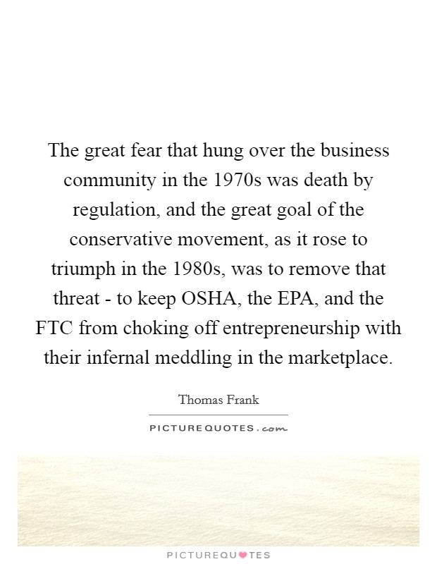 The great fear that hung over the business community in the 1970s was death by regulation, and the great goal of the conservative movement, as it rose to triumph in the 1980s, was to remove that threat - to keep OSHA, the EPA, and the FTC from choking off entrepreneurship with their infernal meddling in the marketplace Picture Quote #1