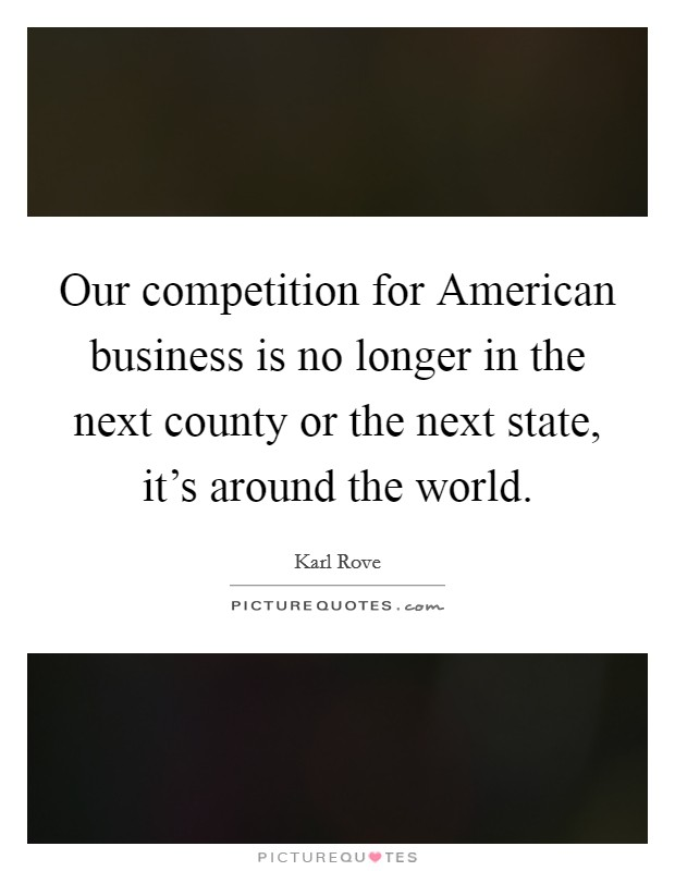 Our competition for American business is no longer in the next county or the next state, it's around the world Picture Quote #1