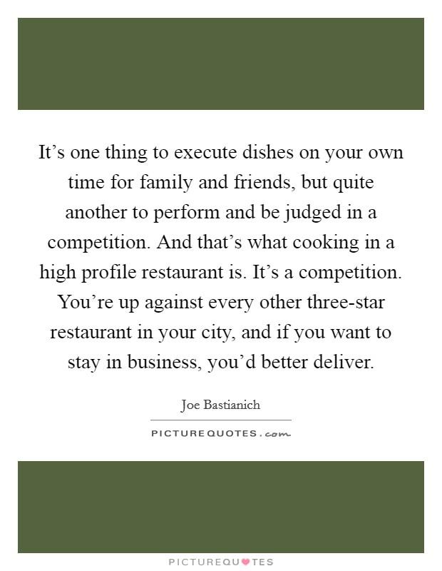 It's one thing to execute dishes on your own time for family and friends, but quite another to perform and be judged in a competition. And that's what cooking in a high profile restaurant is. It's a competition. You're up against every other three-star restaurant in your city, and if you want to stay in business, you'd better deliver Picture Quote #1