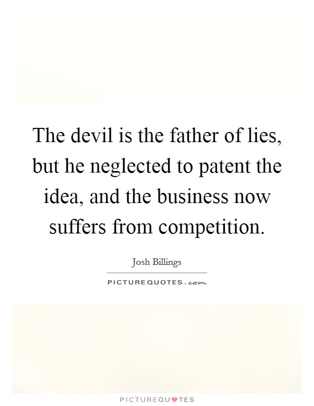 The devil is the father of lies, but he neglected to patent the idea, and the business now suffers from competition Picture Quote #1