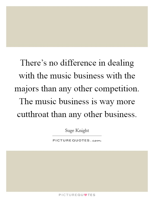 There's no difference in dealing with the music business with the majors than any other competition. The music business is way more cutthroat than any other business Picture Quote #1