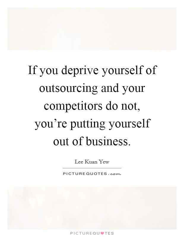 If you deprive yourself of outsourcing and your competitors do not, you're putting yourself out of business Picture Quote #1